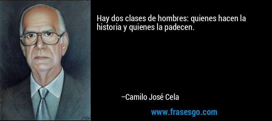 Hay dos clases de hombres: quienes hacen la historia y quienes la padecen. – Camilo José Cela