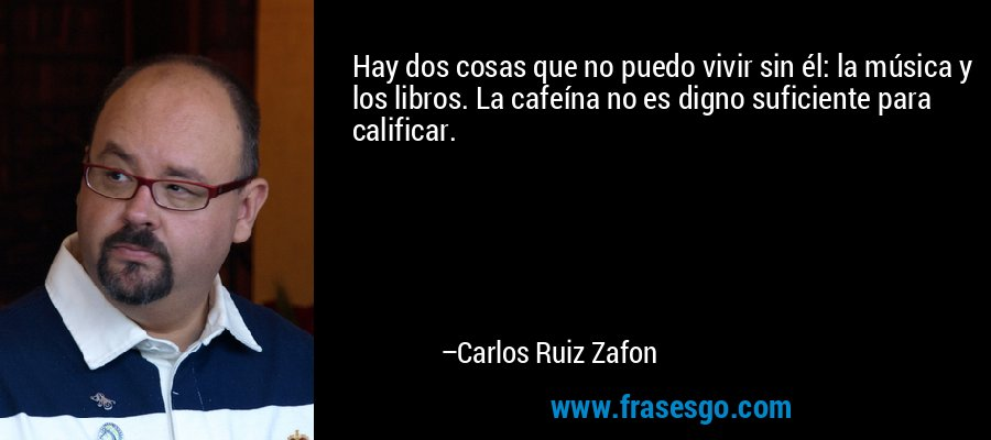 Hay dos cosas que no puedo vivir sin él: la música y los libros. La cafeína no es digno suficiente para calificar. – Carlos Ruiz Zafon