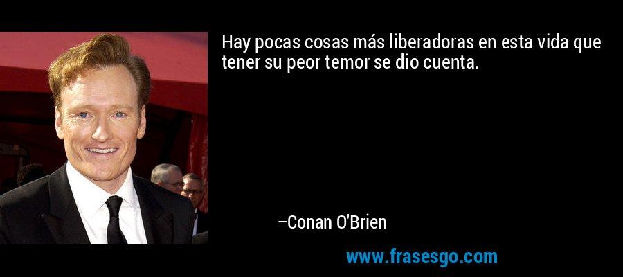Hay pocas cosas más liberadoras en esta vida que tener su peor temor se dio cuenta. – Conan O'Brien
