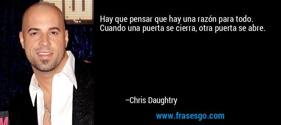 Hay que pensar que hay una razón para todo. Cuando una puerta se cierra, otra puerta se abre. – Chris Daughtry
