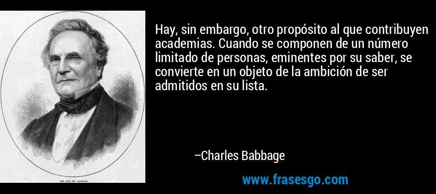 Hay, sin embargo, otro propósito al que contribuyen academias. Cuando se componen de un número limitado de personas, eminentes por su saber, se convierte en un objeto de la ambición de ser admitidos en su lista. – Charles Babbage