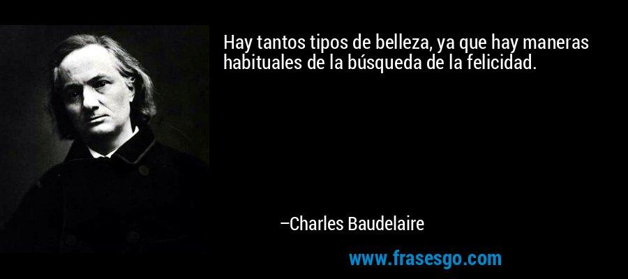 Hay tantos tipos de belleza, ya que hay maneras habituales de la búsqueda de la felicidad. – Charles Baudelaire