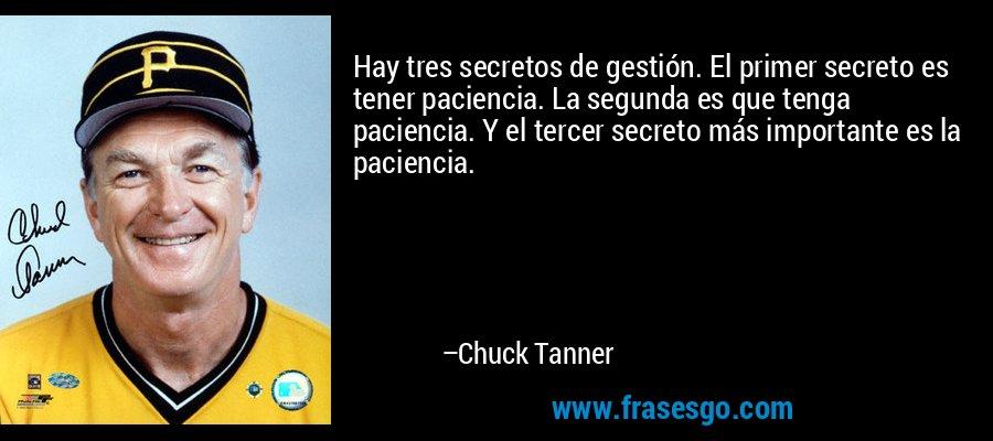 Hay tres secretos de gestión. El primer secreto es tener paciencia. La segunda es que tenga paciencia. Y el tercer secreto más importante es la paciencia. – Chuck Tanner
