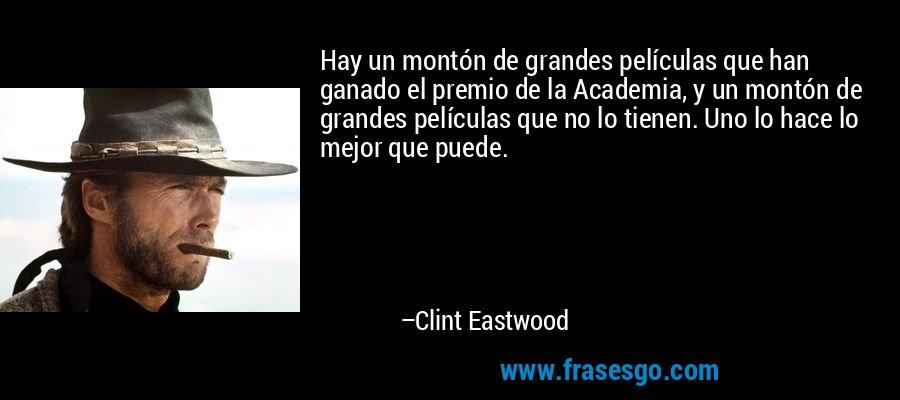 Hay un montón de grandes películas que han ganado el premio de la Academia, y un montón de grandes películas que no lo tienen. Uno lo hace lo mejor que puede. – Clint Eastwood