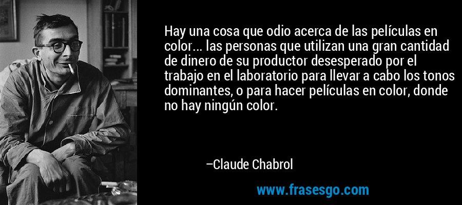 Hay una cosa que odio acerca de las películas en color... las personas que utilizan una gran cantidad de dinero de su productor desesperado por el trabajo en el laboratorio para llevar a cabo los tonos dominantes, o para hacer películas en color, donde no hay ningún color. – Claude Chabrol