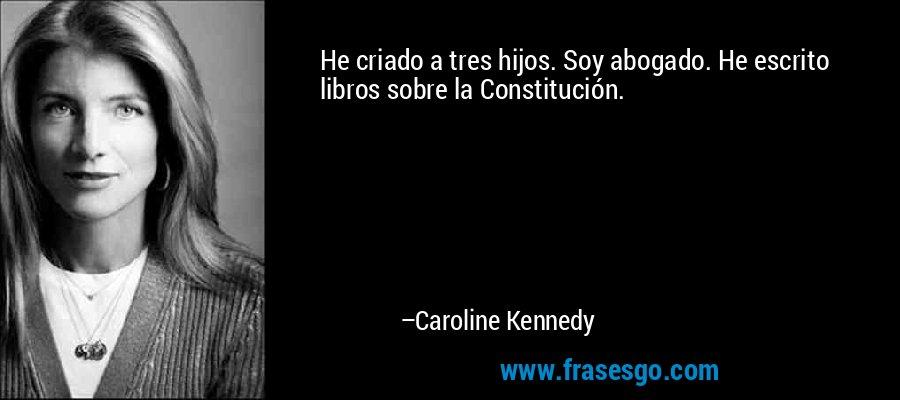 He criado a tres hijos. Soy abogado. He escrito libros sobre la Constitución. – Caroline Kennedy