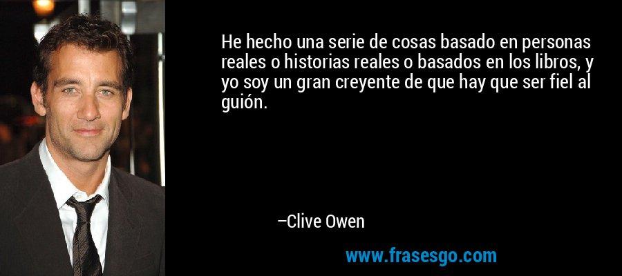 He hecho una serie de cosas basado en personas reales o historias reales o basados en los libros, y yo soy un gran creyente de que hay que ser fiel al guión. – Clive Owen