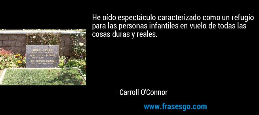 He oído espectáculo caracterizado como un refugio para las personas infantiles en vuelo de todas las cosas duras y reales. – Carroll O'Connor