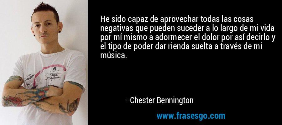 He sido capaz de aprovechar todas las cosas negativas que pueden suceder a lo largo de mi vida por mí mismo a adormecer el dolor por así decirlo y el tipo de poder dar rienda suelta a través de mi música. – Chester Bennington