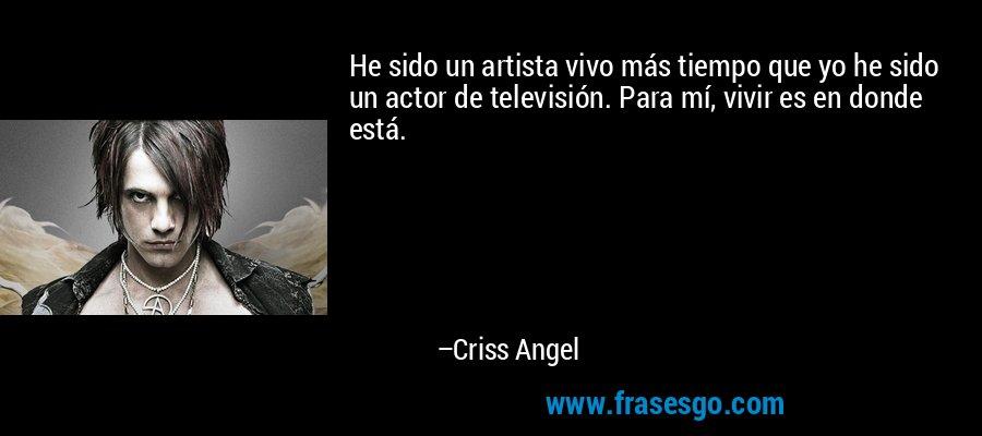 He sido un artista vivo más tiempo que yo he sido un actor de televisión. Para mí, vivir es en donde está. – Criss Angel