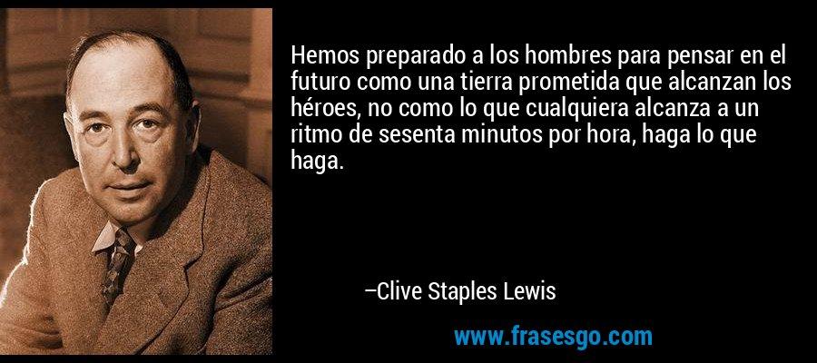 Hemos preparado a los hombres para pensar en el futuro como una tierra prometida que alcanzan los héroes, no como lo que cualquiera alcanza a un ritmo de sesenta minutos por hora, haga lo que haga. – Clive Staples Lewis