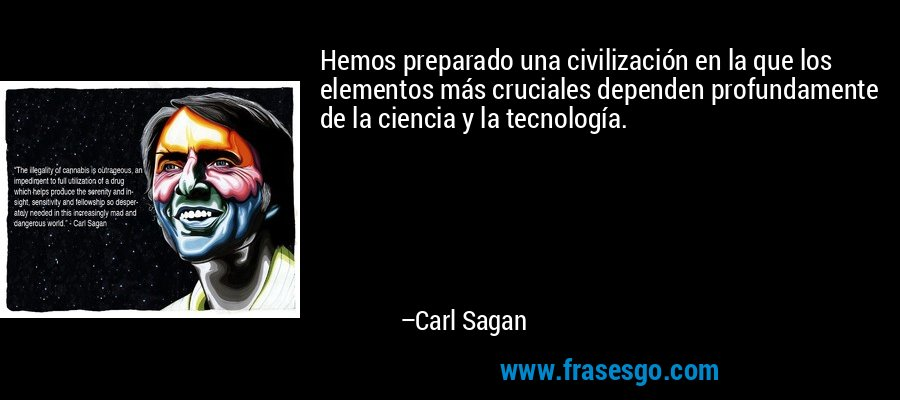 Hemos preparado una civilización en la que los elementos más cruciales dependen profundamente de la ciencia y la tecnología. – Carl Sagan