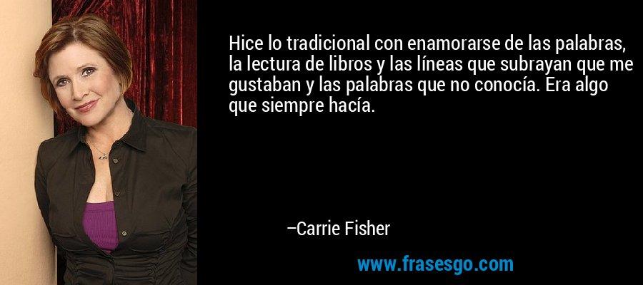 Hice lo tradicional con enamorarse de las palabras, la lectura de libros y las líneas que subrayan que me gustaban y las palabras que no conocía. Era algo que siempre hacía. – Carrie Fisher