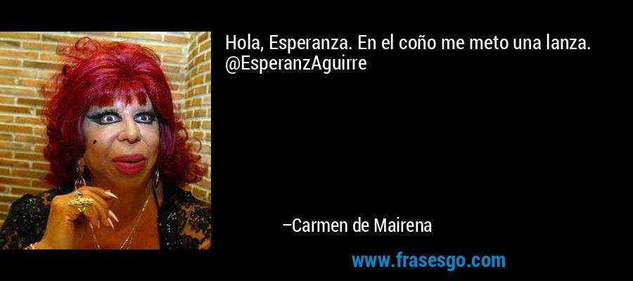 Hola, Esperanza. En el coño me meto una lanza. @EsperanzAguirre – Carmen de Mairena
