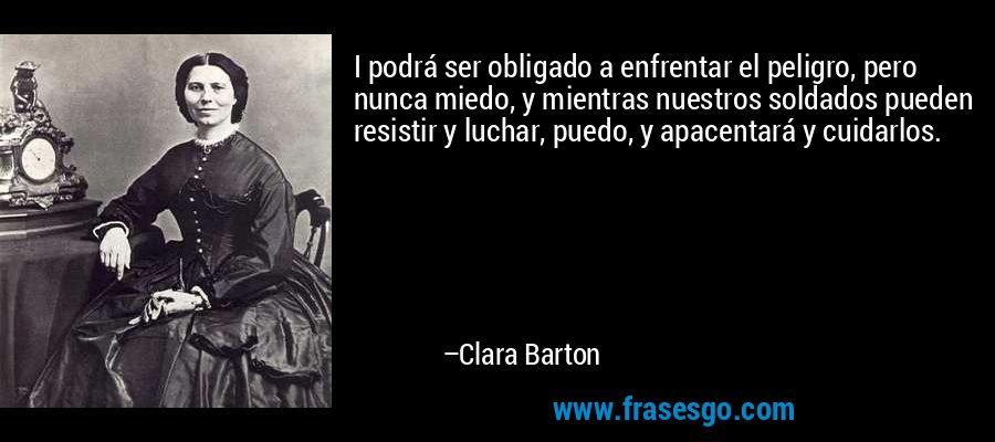 I podrá ser obligado a enfrentar el peligro, pero nunca miedo, y mientras nuestros soldados pueden resistir y luchar, puedo, y apacentará y cuidarlos. – Clara Barton