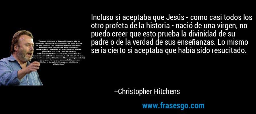 Incluso si aceptaba que Jesús - como casi todos los otro profeta de la historia - nació de una virgen, no puedo creer que esto prueba la divinidad de su padre o de la verdad de sus enseñanzas. Lo mismo sería cierto si aceptaba que había sido resucitado. – Christopher Hitchens