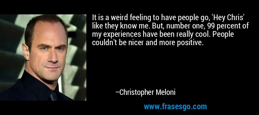 It is a weird feeling to have people go, 'Hey Chris' like they know me. But, number one, 99 percent of my experiences have been really cool. People couldn't be nicer and more positive. – Christopher Meloni
