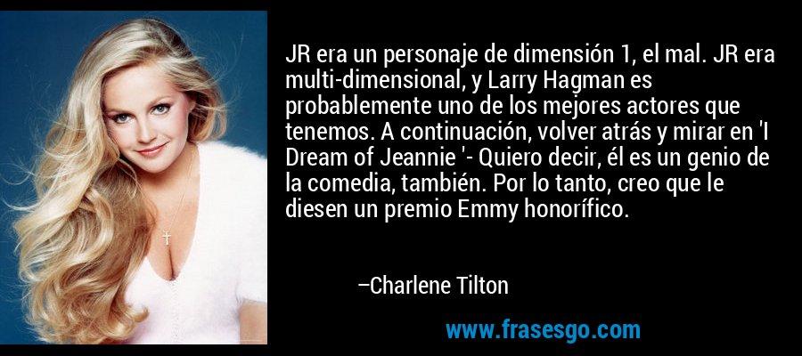 JR era un personaje de dimensión 1, el mal. JR era multi-dimensional, y Larry Hagman es probablemente uno de los mejores actores que tenemos. A continuación, volver atrás y mirar en 'I Dream of Jeannie '- Quiero decir, él es un genio de la comedia, también. Por lo tanto, creo que le diesen un premio Emmy honorífico. – Charlene Tilton