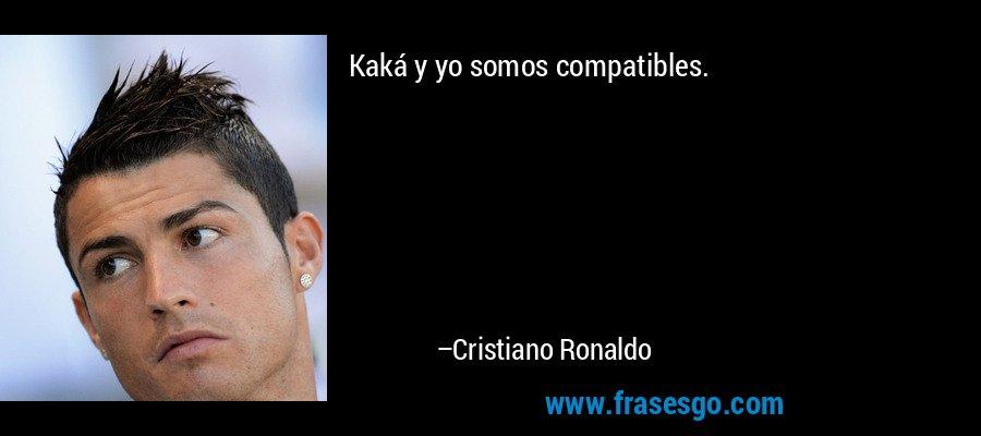 Kaká y yo somos compatibles. – Cristiano Ronaldo