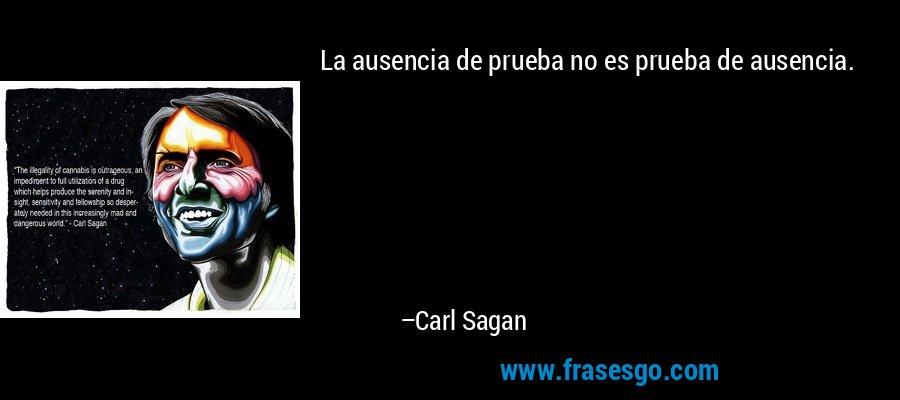 La ausencia de prueba no es prueba de ausencia. – Carl Sagan