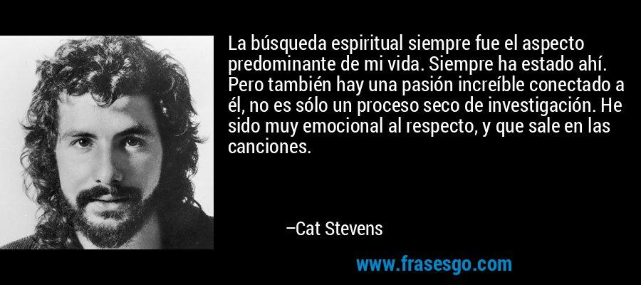La búsqueda espiritual siempre fue el aspecto predominante de mi vida. Siempre ha estado ahí. Pero también hay una pasión increíble conectado a él, no es sólo un proceso seco de investigación. He sido muy emocional al respecto, y que sale en las canciones. – Cat Stevens