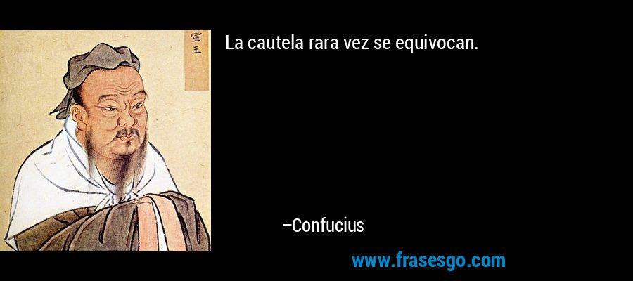La cautela rara vez se equivocan. – Confucius