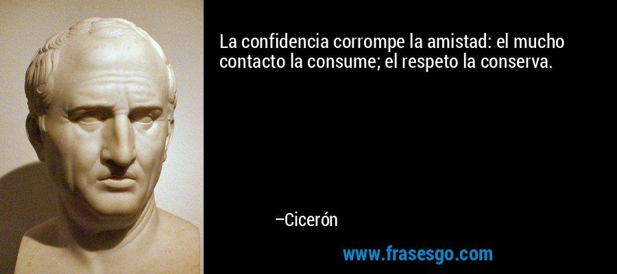 La confidencia corrompe la amistad: el mucho contacto la consume; el respeto la conserva. – Cicerón