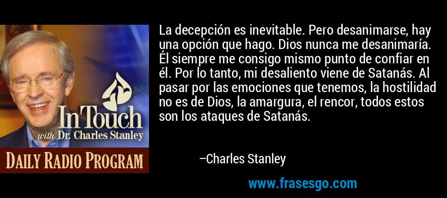 La decepción es inevitable. Pero desanimarse, hay una opción que hago. Dios nunca me desanimaría. Él siempre me consigo mismo punto de confiar en él. Por lo tanto, mi desaliento viene de Satanás. Al pasar por las emociones que tenemos, la hostilidad no es de Dios, la amargura, el rencor, todos estos son los ataques de Satanás. – Charles Stanley