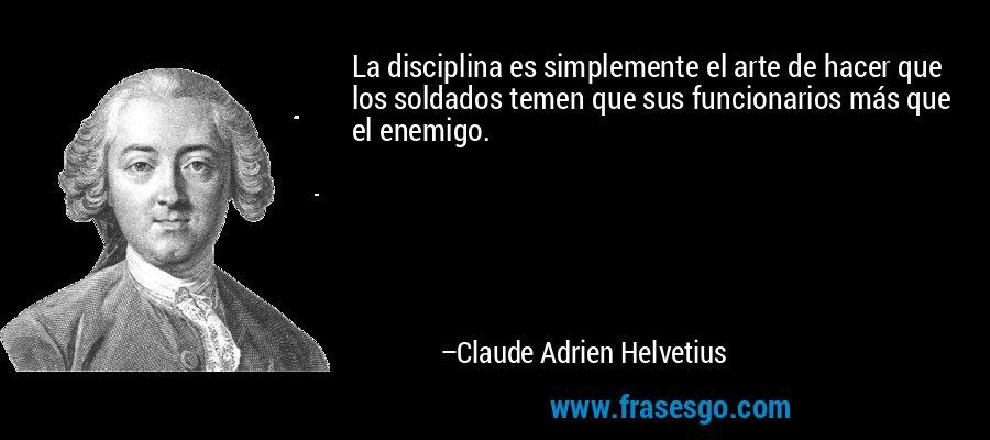 La disciplina es simplemente el arte de hacer que los soldados temen que sus funcionarios más que el enemigo. – Claude Adrien Helvetius