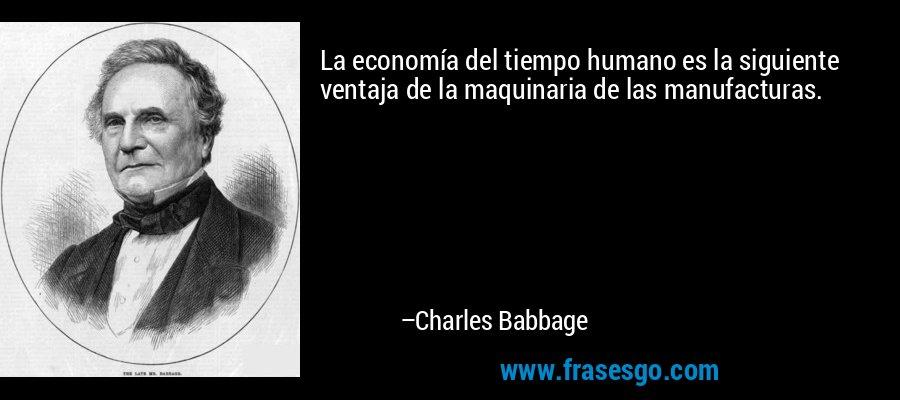 La economía del tiempo humano es la siguiente ventaja de la maquinaria de las manufacturas. – Charles Babbage