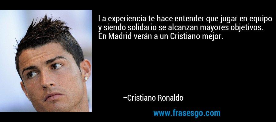 La experiencia te hace entender que jugar en equipo y siendo solidario se alcanzan mayores objetivos. En Madrid verán a un Cristiano mejor. – Cristiano Ronaldo