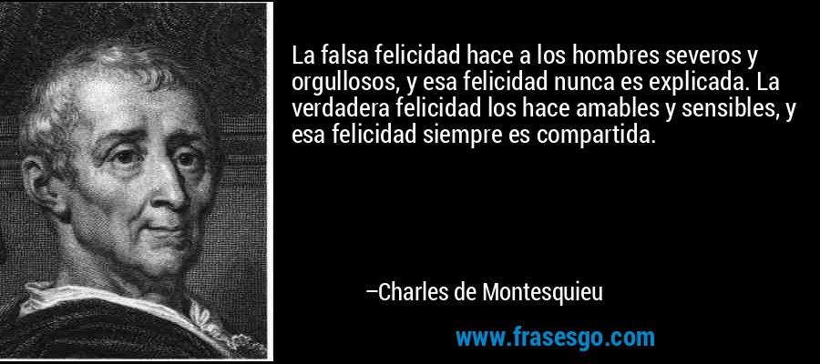 La falsa felicidad hace a los hombres severos y orgullosos, y esa felicidad nunca es explicada. La verdadera felicidad los hace amables y sensibles, y esa felicidad siempre es compartida. – Charles de Montesquieu