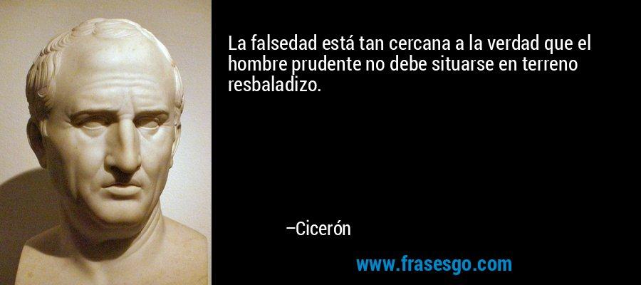 La falsedad está tan cercana a la verdad que el hombre prudente no debe situarse en terreno resbaladizo. – Cicerón