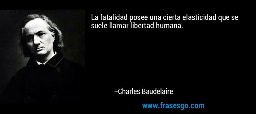 La fatalidad posee una cierta elasticidad que se suele llamar libertad humana. – Charles Baudelaire
