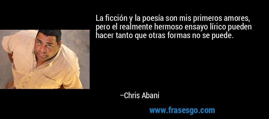 La ficción y la poesía son mis primeros amores, pero el realmente hermoso ensayo lírico pueden hacer tanto que otras formas no se puede. – Chris Abani