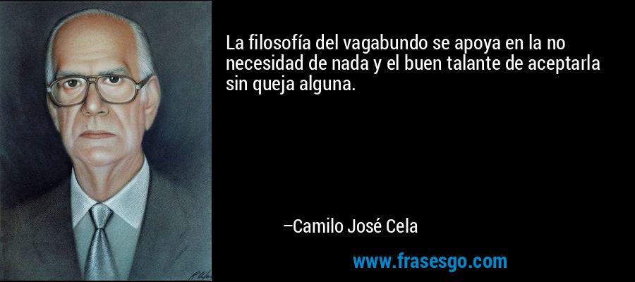 La filosofía del vagabundo se apoya en la no necesidad de nada y el buen talante de aceptarla sin queja alguna. – Camilo José Cela
