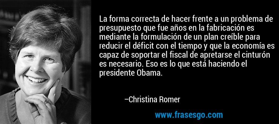 La forma correcta de hacer frente a un problema de presupuesto que fue años en la fabricación es mediante la formulación de un plan creíble para reducir el déficit con el tiempo y que la economía es capaz de soportar el fiscal de apretarse el cinturón es necesario. Eso es lo que está haciendo el presidente Obama. – Christina Romer