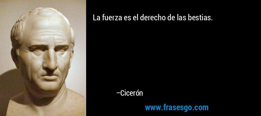 La fuerza es el derecho de las bestias. – Cicerón