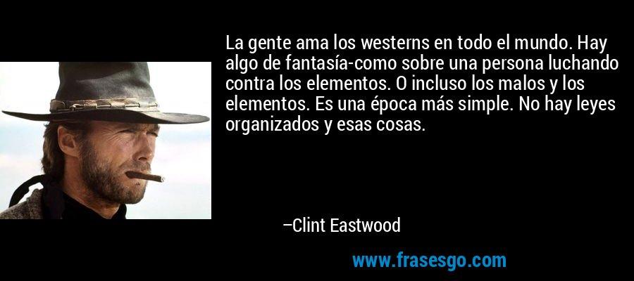 La gente ama los westerns en todo el mundo. Hay algo de fantasía-como sobre una persona luchando contra los elementos. O incluso los malos y los elementos. Es una época más simple. No hay leyes organizados y esas cosas. – Clint Eastwood