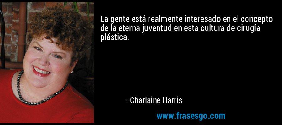 La gente está realmente interesado en el concepto de la eterna juventud en esta cultura de cirugía plástica. – Charlaine Harris