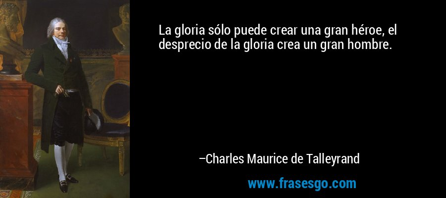 La gloria sólo puede crear una gran héroe, el desprecio de la gloria crea un gran hombre. – Charles Maurice de Talleyrand