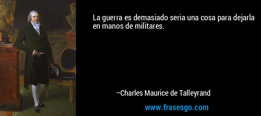 La guerra es demasiado seria una cosa para dejarla en manos de militares. – Charles Maurice de Talleyrand