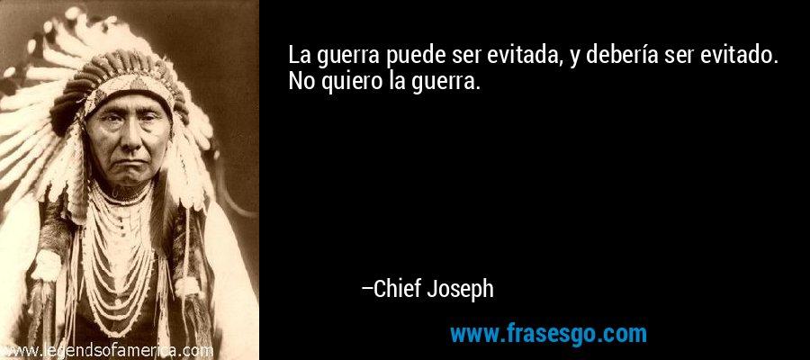 La guerra puede ser evitada, y debería ser evitado. No quiero la guerra. – Chief Joseph