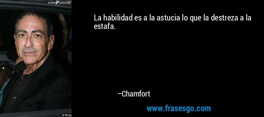 La habilidad es a la astucia lo que la destreza a la estafa. – Chamfort