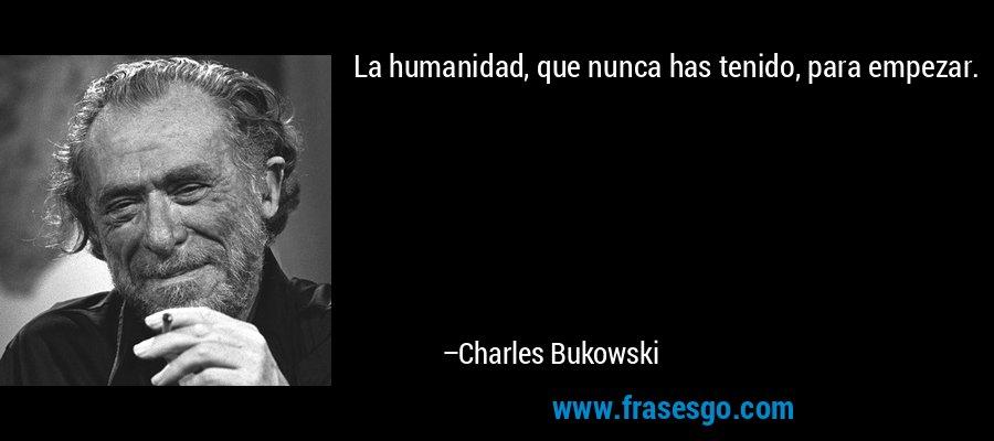 La humanidad, que nunca has tenido, para empezar. – Charles Bukowski