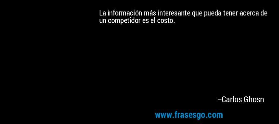 La información más interesante que pueda tener acerca de un competidor es el costo. – Carlos Ghosn