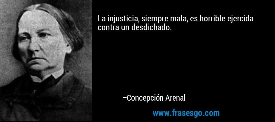 La injusticia, siempre mala, es horrible ejercida contra un desdichado. – Concepción Arenal