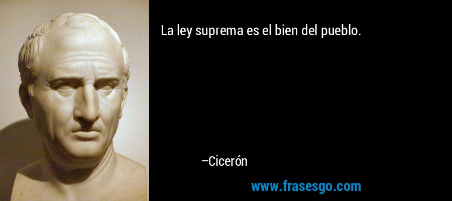 La ley suprema es el bien del pueblo. – Cicerón
