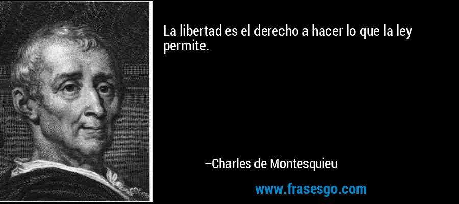La libertad es el derecho a hacer lo que la ley permite. – Charles de Montesquieu