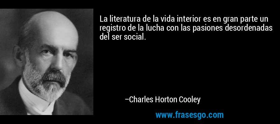 La literatura de la vida interior es en gran parte un registro de la lucha con las pasiones desordenadas del ser social. – Charles Horton Cooley